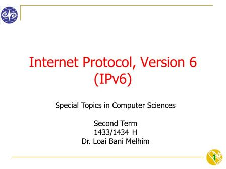 1 Internet Protocol, Version 6 (IPv6) Special Topics in Computer Sciences Second Term 1433/1434 H Dr. Loai Bani Melhim.