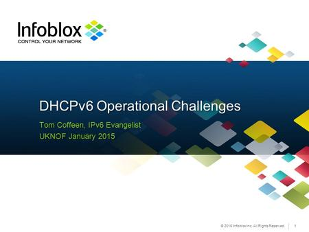 © 2015 Infoblox Inc. All Rights Reserved. Tom Coffeen, IPv6 Evangelist UKNOF January 2015 Tom Coffeen, IPv6 Evangelist UKNOF January 2015 DHCPv6 Operational.