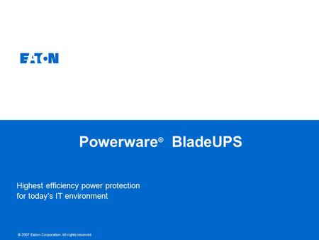© 2007 Eaton Corporation. All rights reserved. Powerware ® BladeUPS Highest efficiency power protection for today's IT environment.