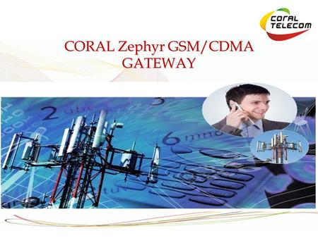 CORAL Zephyr GSM/CDMA GATEWAY. Why GSM/CDMA? GSM/CDMA calls constiture 80% of our calling today Cost of calling from mobile to mobile is going down everyday.