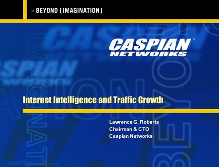 © 2001 Caspian Networks, Inc. CONFIDENTIAL AND PROPRIETARY INFORMATION Internet Intelligence and Traffic Growth Lawrence G. Roberts Chairman & CTO Caspian.