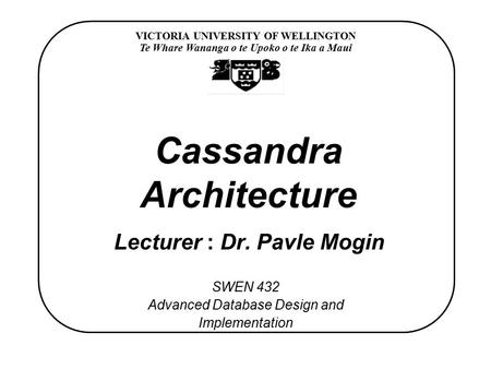 VICTORIA UNIVERSITY OF WELLINGTON Te Whare Wananga o te Upoko o te Ika a Maui SWEN 432 Advanced Database Design and Implementation Cassandra Architecture.