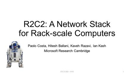 R2C2: A Network Stack for Rack-scale Computers Paolo Costa, Hitesh Ballani, Kaveh Razavi, Ian Kash Microsoft Research Cambridge EECS 582 – W161.