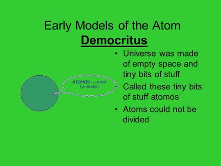Early Models of the Atom Democritus Universe was made of empty space and tiny bits of stuff Called these tiny bits of stuff atomos Atoms could not be divided.