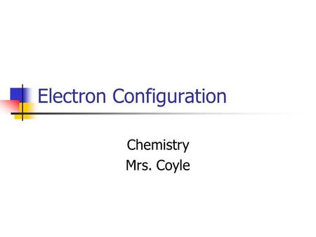 Electron Configuration Chemistry Mrs. Coyle. Electron Configuration The way electrons are arranged around the nucleus.