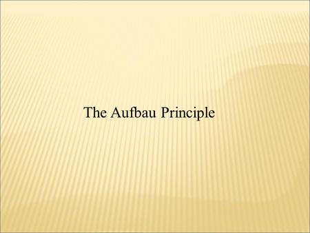 The Aufbau Principle.  Assumes that all atoms have the same type of orbitals that the Hydrogen atom does  As Protons are added to the nucleus to build.
