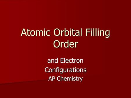 Atomic Orbital Filling Order and Electron Configurations AP Chemistry.