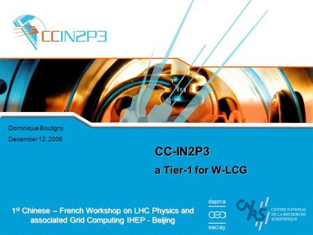 Dominique Boutigny December 12, 2006 CC-IN2P3 a Tier-1 for W-LCG 1 st Chinese – French Workshop on LHC Physics and associated Grid Computing IHEP - Beijing.
