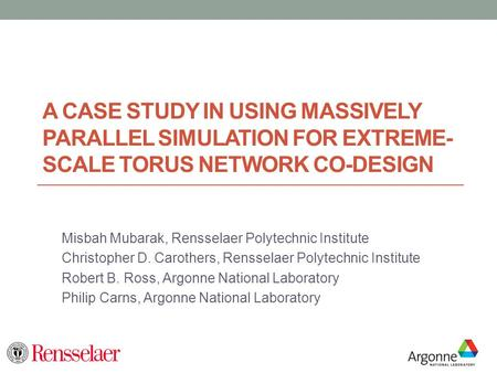 A CASE STUDY IN USING MASSIVELY PARALLEL SIMULATION FOR EXTREME- SCALE TORUS NETWORK CO-DESIGN Misbah Mubarak, Rensselaer Polytechnic Institute Christopher.