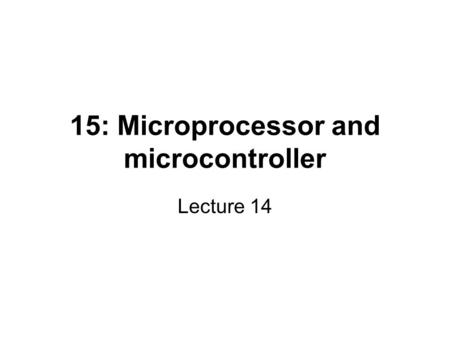15: Microprocessor and microcontroller Lecture 14.