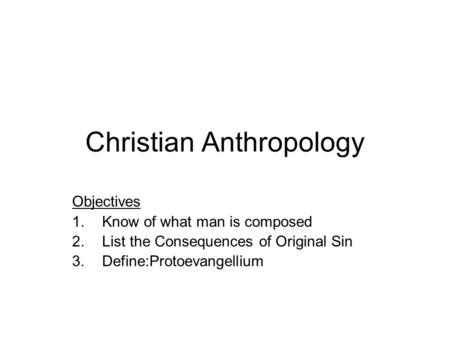 Christian Anthropology Objectives 1.Know of what man is composed 2.List the Consequences of Original Sin 3.Define:Protoevangellium.