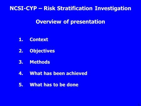 1 Overview of presentation 1.Context 2.Objectives 3.Methods 4.What has been achieved 5.What has to be done NCSI-CYP – Risk Stratification Investigation.