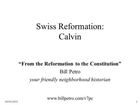 "04/04/20101 Swiss Reformation: Calvin ""From the Reformation to the Constitution"" Bill Petro your friendly neighborhood historian www.billpetro.com/v7pc."