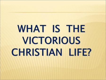 WHAT IS THE VICTORIOUS CHRISTIAN LIFE?. I Corinthians 2:14 The man without the Spirit does not accept the things that come from the Spirit of God, for.