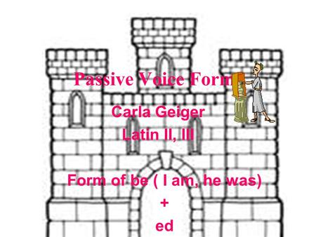 Passive Voice Forms Carla Geiger Latin II, III Form of be ( I am, he was) + ed.