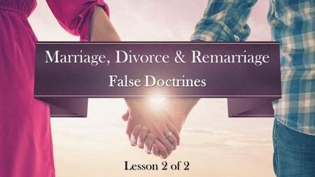Lesson 2 of 2 Marriage, Divorce & Remarriage False Doctrines.
