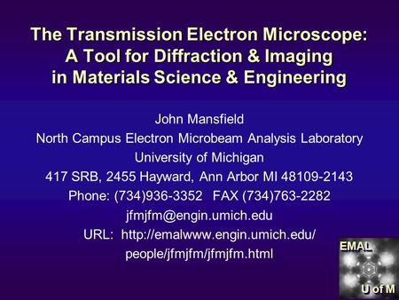 EMALEMAL U of M The Transmission Electron Microscope: A Tool for Diffraction & Imaging in Materials Science & Engineering John Mansfield North Campus Electron.