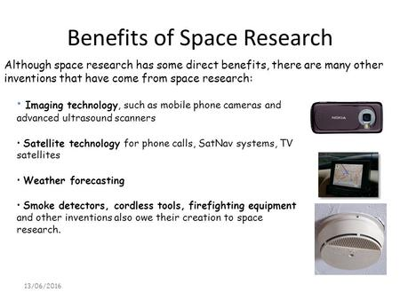 Benefits of Space Research 13/06/2016 Although space research has some direct benefits, there are many other inventions that have come from space research: