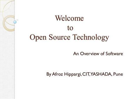 Welcome to Open Source Technology An Overview of Software By Afroz Hippargi, CIT, YASHADA, Pune.