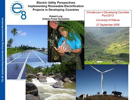 The e8: Implementing Sustainable Energy Development Worldwide Electric Utility Perspectives Implementing Renewable Electrification Projects in Developing.