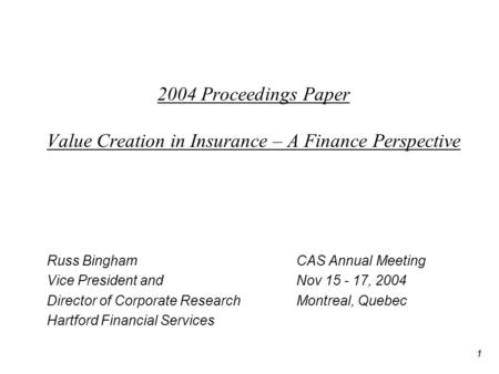 1 2004 Proceedings Paper Value Creation in Insurance – A Finance Perspective Russ Bingham CAS Annual Meeting Vice President andNov 15 - 17, 2004 Director.