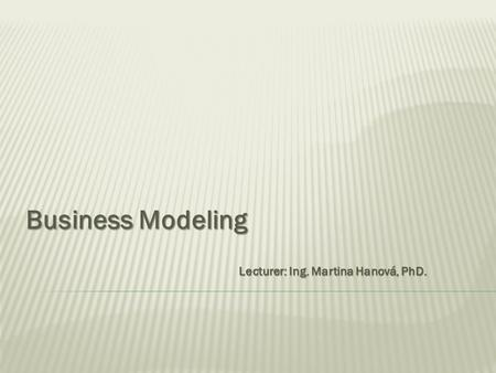 Business Modeling Lecturer: Ing. Martina Hanová, PhD.