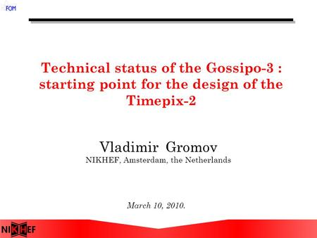 Technical status of the Gossipo-3 : starting point for the design of the Timepix-2 March 10, 2010. Vladimir Gromov NIKHEF, Amsterdam, the Netherlands.
