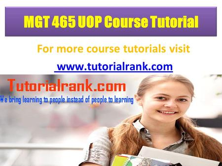 MGT 465 UOP Course Tutorial For more course tutorials visit www.tutorialrank.com.
