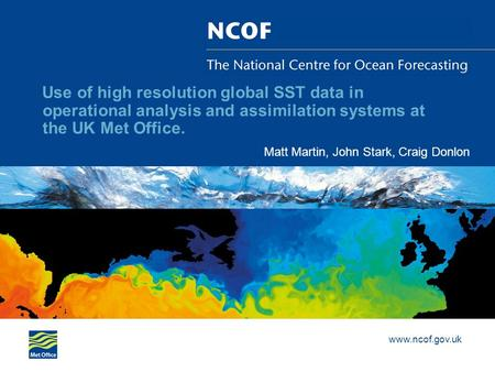 Www.ncof.gov.uk Use of high resolution global SST data in operational analysis and assimilation systems at the UK Met Office. Matt Martin, John Stark,