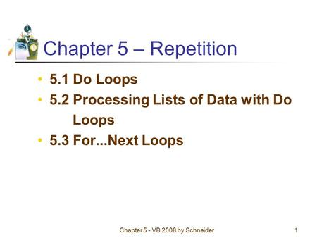 Chapter 5 - VB 2008 by Schneider1 Chapter 5 – Repetition 5.1 Do Loops 5.2 Processing Lists of Data with Do Loops 5.3 For...Next Loops.