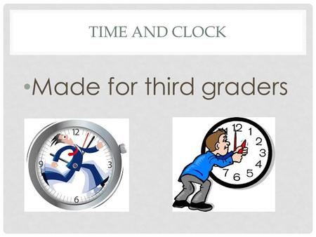 TIME AND CLOCK Made for third graders. LET'S LEARN ABOUT TIME There are 24 hours in a day, and these hours are divided into a.m. and p.m. a.m. meaning.