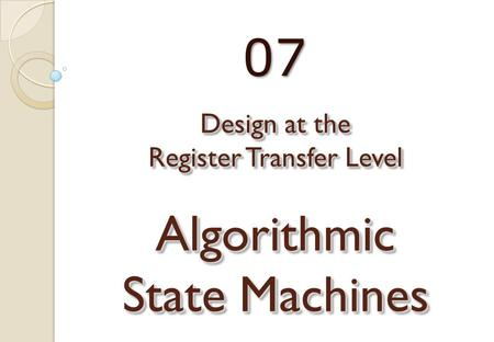 Design at the Register Transfer Level Algorithmic State Machines 07.