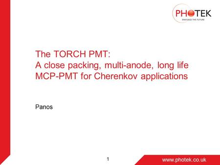 Page 1 www.photek.co.uk 1 The TORCH PMT: A close packing, multi-anode, long life MCP-PMT for Cherenkov applications Panos.