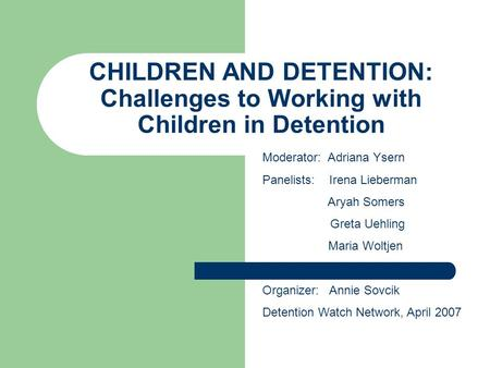 CHILDREN AND DETENTION: Challenges to Working with Children in Detention Moderator: Adriana Ysern Panelists: Irena Lieberman Aryah Somers Greta Uehling.