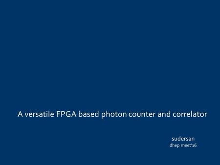 A versatile FPGA based photon counter and correlator sudersan dhep meet'16.