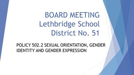BOARD MEETING Lethbridge School District No. 51 POLICY 502.2 SEXUAL ORIENTATION, GENDER IDENTITY AND GENDER EXPRESSION.