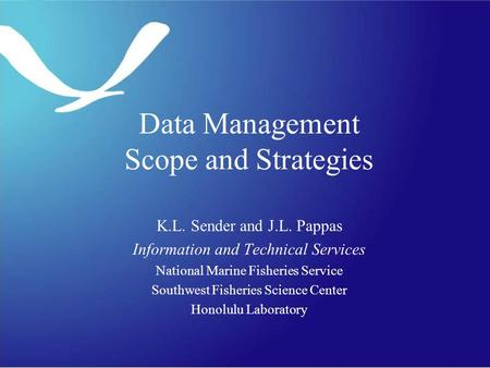 Data Management Scope and Strategies K.L. Sender and J.L. Pappas Information and Technical Services National Marine Fisheries Service Southwest Fisheries.