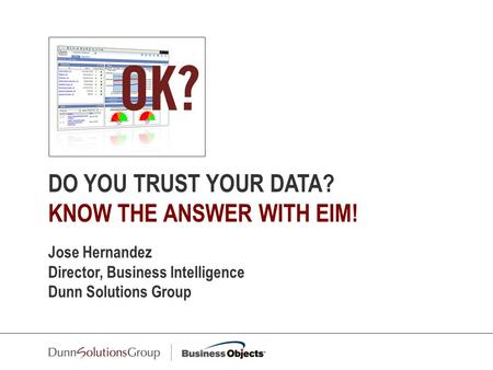 DO YOU TRUST YOUR DATA? KNOW THE ANSWER WITH EIM! Jose Hernandez Director, Business Intelligence Dunn Solutions Group.