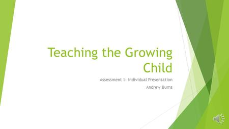 Teaching the Growing Child Assessment 1: Individual Presentation Andrew Burns.