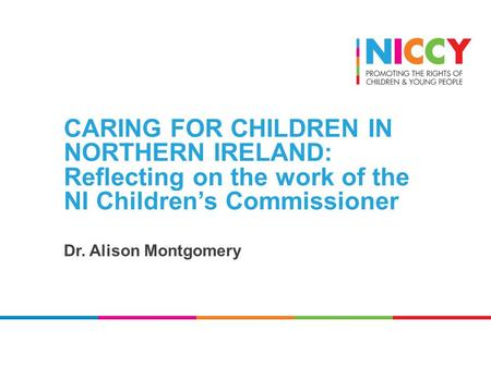 CARING FOR CHILDREN IN NORTHERN IRELAND: Reflecting on the work of the NI Children's Commissioner Dr. Alison Montgomery.