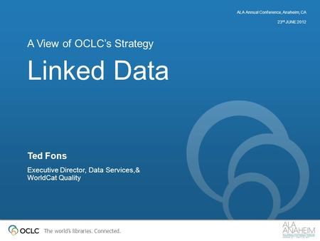 The world's libraries. Connected. Linked Data A View of OCLC's Strategy Ted Fons Executive Director, Data Services,& WorldCat Quality ALA Annual Conference,