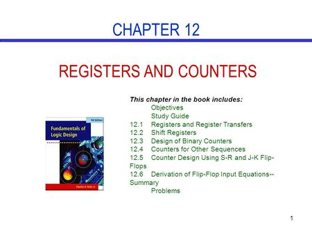 1 CHAPTER 12 REGISTERS AND COUNTERS This chapter in the book includes: Objectives Study Guide 12.1Registers and Register Transfers 12.2Shift Registers.