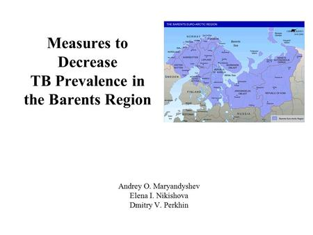 Measures to Decrease TB Prevalence in the Barents Region Andrey O. Maryandyshev Elena I. Nikishova Dmitry V. Perkhin.