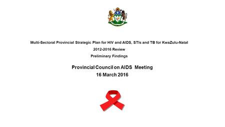 Multi-Sectoral Provincial Strategic Plan for HIV and AIDS, STIs and TB for KwaZulu-Natal 2012-2016 Review Preliminary Findings Provincial Council on AIDS.