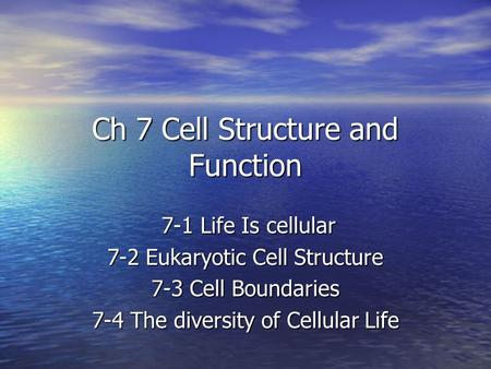Ch 7 Cell Structure and Function 7-1 Life Is cellular 7-1 Life Is cellular 7-2 Eukaryotic Cell Structure 7-3 Cell Boundaries 7-4 The diversity of Cellular.