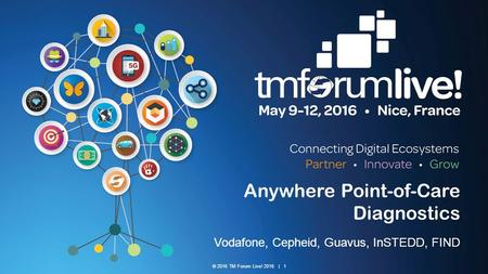 © 2016 TM Forum Live! 2016 | 1 Anywhere Point-of-Care Diagnostics Vodafone, Cepheid, Guavus, InSTEDD, FIND.