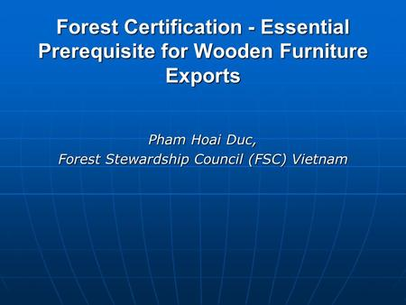 Forest Certification - Essential Prerequisite for Wooden Furniture Exports Pham Hoai Duc, Forest Stewardship Council (FSC) Vietnam.