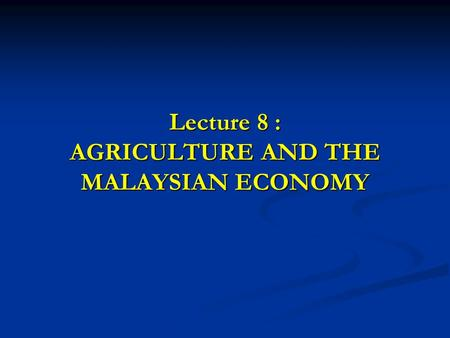 Lecture 8 : AGRICULTURE AND THE MALAYSIAN ECONOMY.