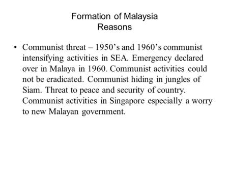 Formation of Malaysia Reasons Communist threat – 1950's and 1960's communist intensifying activities in SEA. Emergency declared over in Malaya in 1960.