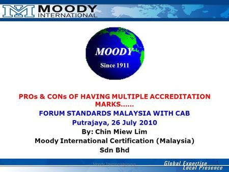 1 Moody Training Malaysia PROs & CONs OF HAVING MULTIPLE ACCREDITATION MARKS…… FORUM STANDARDS MALAYSIA WITH CAB Putrajaya, 26 July 2010 By: Chin Miew.
